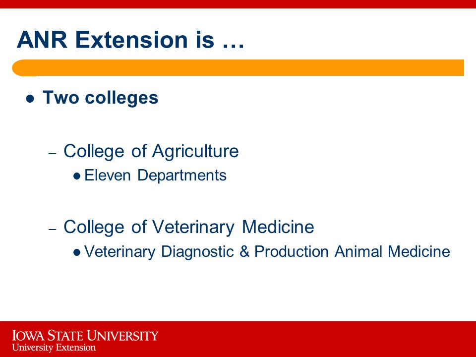 ANR Extension is … Two colleges – College of Agriculture Eleven Departments – College of Veterinary Medicine Veterinary Diagnostic & Production Animal Medicine