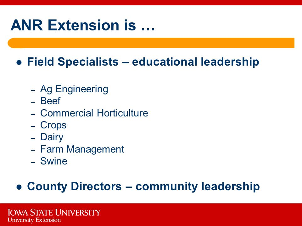ANR Extension is … Field Specialists – educational leadership – Ag Engineering – Beef – Commercial Horticulture – Crops – Dairy – Farm Management – Swine County Directors – community leadership