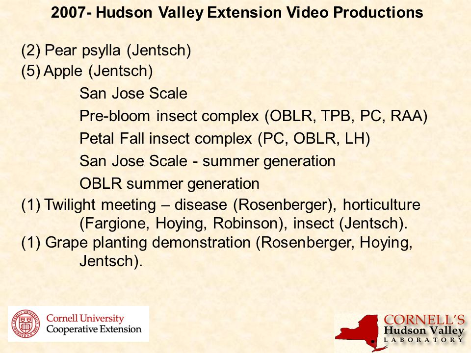 2007- Hudson Valley Extension Video Productions (2) Pear psylla (Jentsch) (5) Apple (Jentsch) San Jose Scale Pre-bloom insect complex (OBLR, TPB, PC, RAA) Petal Fall insect complex (PC, OBLR, LH) San Jose Scale - summer generation OBLR summer generation (1) Twilight meeting – disease (Rosenberger), horticulture (Fargione, Hoying, Robinson), insect (Jentsch).