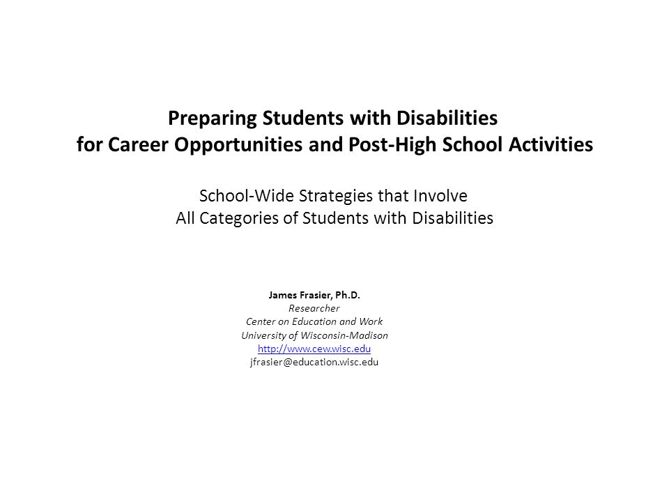 Preparing Students with Disabilities for Career Opportunities and Post-High School Activities School-Wide Strategies that Involve All Categories of Students with Disabilities James Frasier, Ph.D.