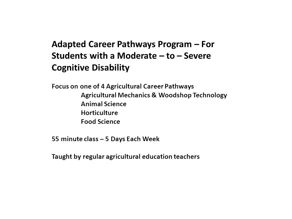 Adapted Career Pathways Program – For Students with a Moderate – to – Severe Cognitive Disability Focus on one of 4 Agricultural Career Pathways Agricultural Mechanics & Woodshop Technology Animal Science Horticulture Food Science 55 minute class – 5 Days Each Week Taught by regular agricultural education teachers
