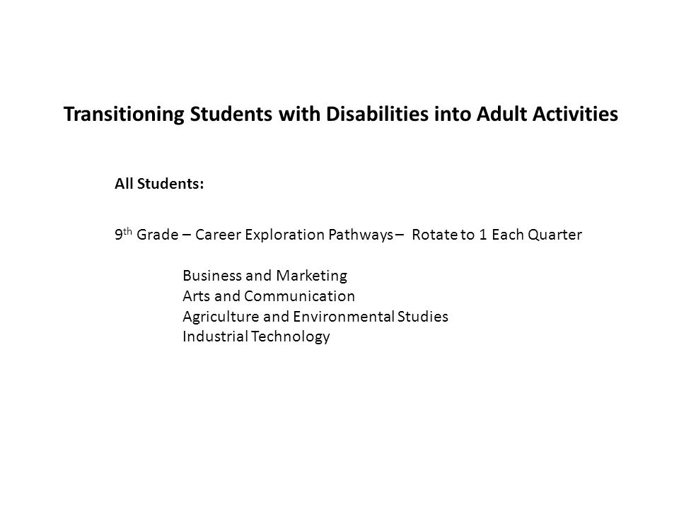 Transitioning Students with Disabilities into Adult Activities 9 th Grade – Career Exploration Pathways – Rotate to 1 Each Quarter Business and Marketing Arts and Communication Agriculture and Environmental Studies Industrial Technology All Students: