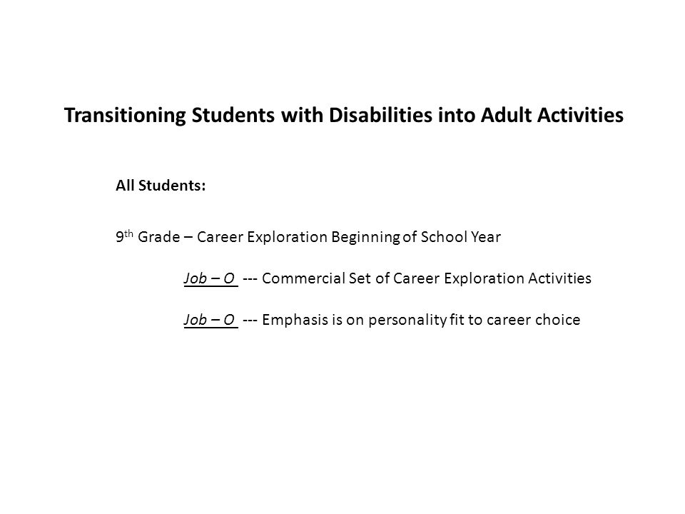 Transitioning Students with Disabilities into Adult Activities 9 th Grade – Career Exploration Beginning of School Year Job – O --- Commercial Set of Career Exploration Activities Job – O --- Emphasis is on personality fit to career choice All Students: