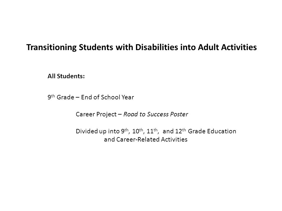 Transitioning Students with Disabilities into Adult Activities 9 th Grade – End of School Year Career Project – Road to Success Poster Divided up into 9 th, 10 th, 11 th, and 12 th Grade Education and Career-Related Activities All Students: