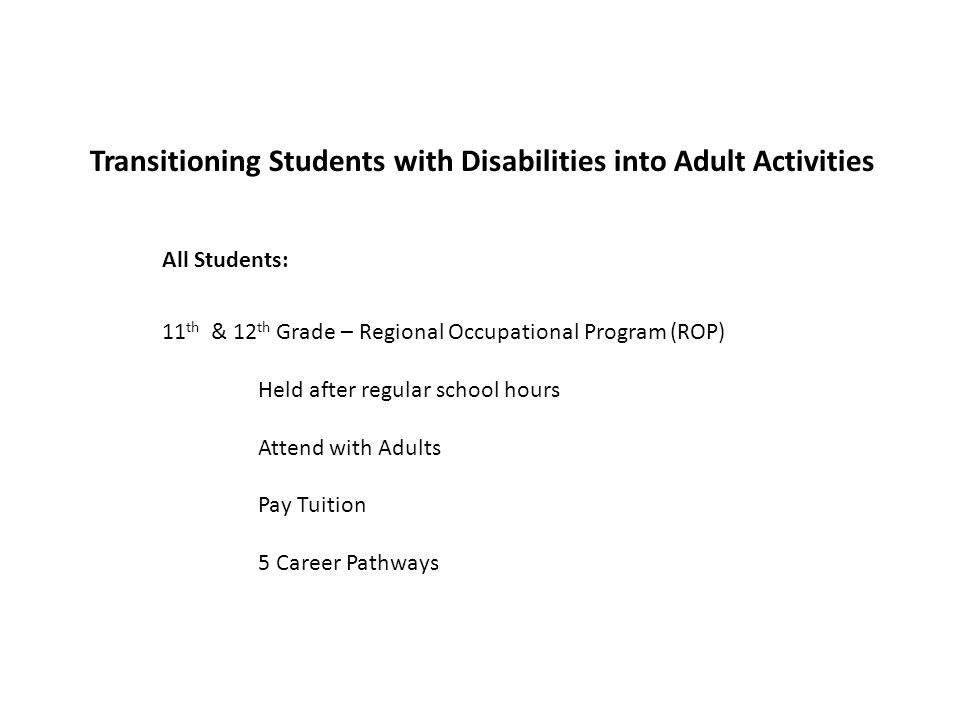Transitioning Students with Disabilities into Adult Activities 11 th & 12 th Grade – Regional Occupational Program (ROP) Held after regular school hours Attend with Adults Pay Tuition 5 Career Pathways All Students: