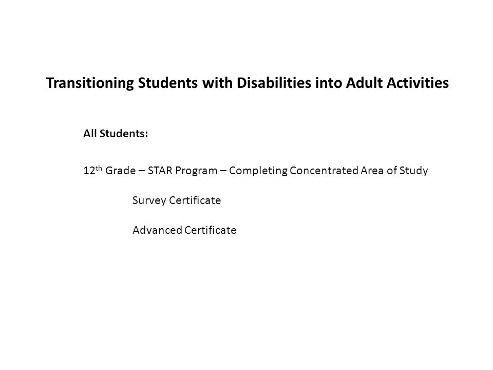 Transitioning Students with Disabilities into Adult Activities 12 th Grade – STAR Program – Completing Concentrated Area of Study Survey Certificate Advanced Certificate All Students: