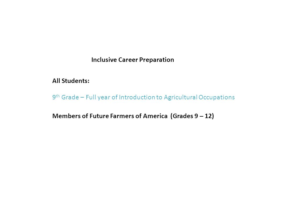 Inclusive Career Preparation 9 th Grade – Full year of Introduction to Agricultural Occupations All Students: Members of Future Farmers of America (Grades 9 – 12)
