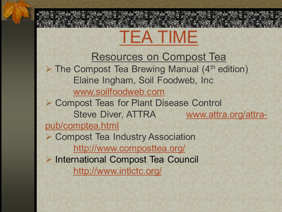 TEA TIME Resources on Compost Tea  The Compost Tea Brewing Manual (4 th edition) Elaine Ingham, Soil Foodweb, Inc www.soilfoodweb.com  Compost Teas