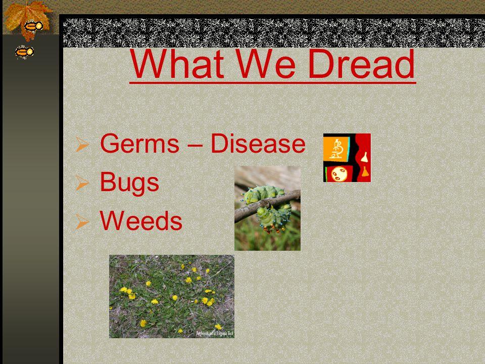 What We Dread  Germs – Disease  Bugs  Weeds