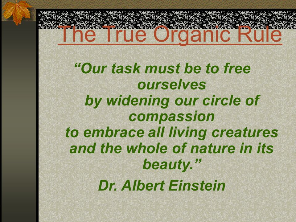 The True Organic Rule Our task must be to free ourselves by widening our circle of compassion to embrace all living creatures and the whole of nature in its beauty. Dr.