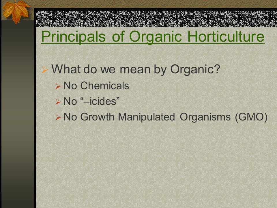 Principals of Organic Horticulture  What do we mean by Organic.