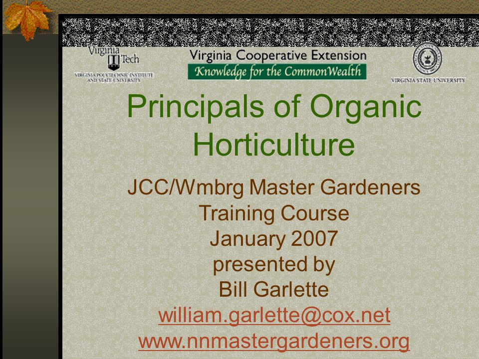Principals of Organic Horticulture JCC/Wmbrg Master Gardeners Training Course January 2007 presented by Bill Garlette william.garlette@cox.net www.nnm
