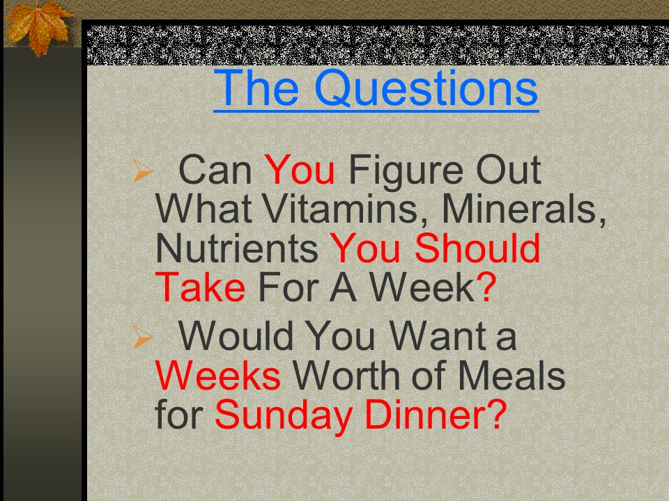 The Questions  Can You Figure Out What Vitamins, Minerals, Nutrients You Should Take For A Week?  Would You Want a Weeks Worth of Meals for Sunday D