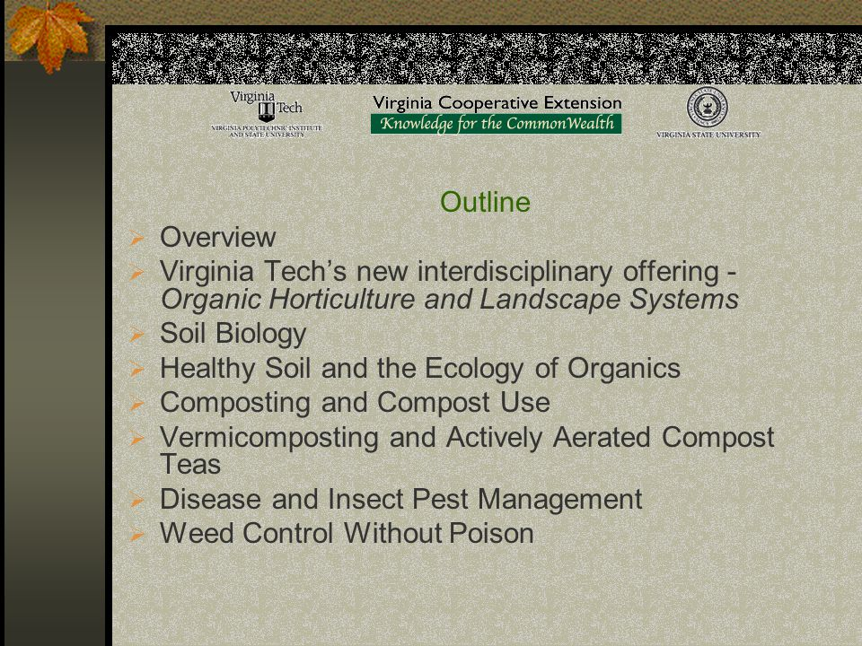 Outline  Overview  Virginia Tech's new interdisciplinary offering - Organic Horticulture and Landscape Systems  Soil Biology  Healthy Soil and the Ecology of Organics  Composting and Compost Use  Vermicomposting and Actively Aerated Compost Teas  Disease and Insect Pest Management  Weed Control Without Poison