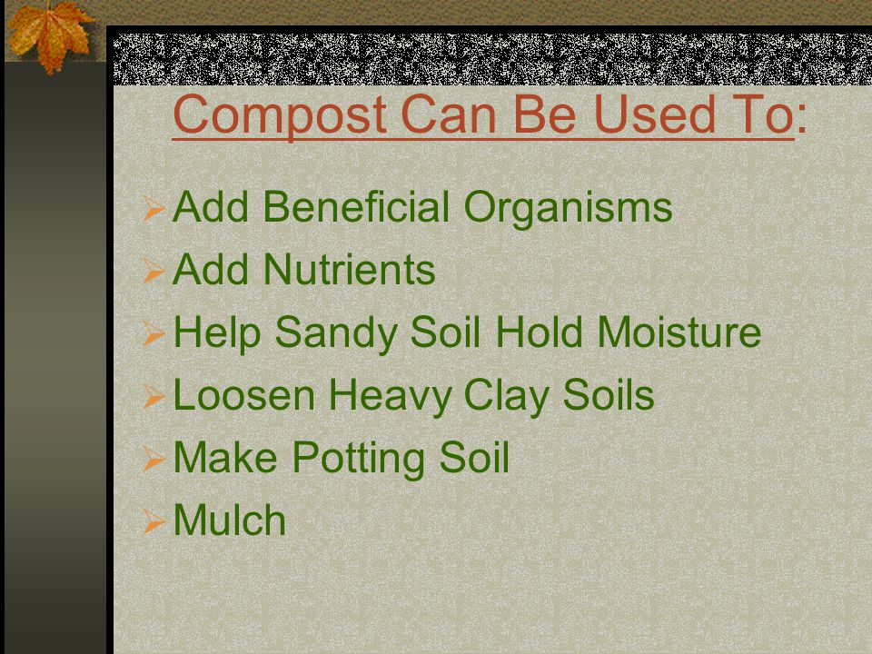 Compost Can Be Used To:  Add Beneficial Organisms  Add Nutrients  Help Sandy Soil Hold Moisture  Loosen Heavy Clay Soils  Make Potting Soil  Mul
