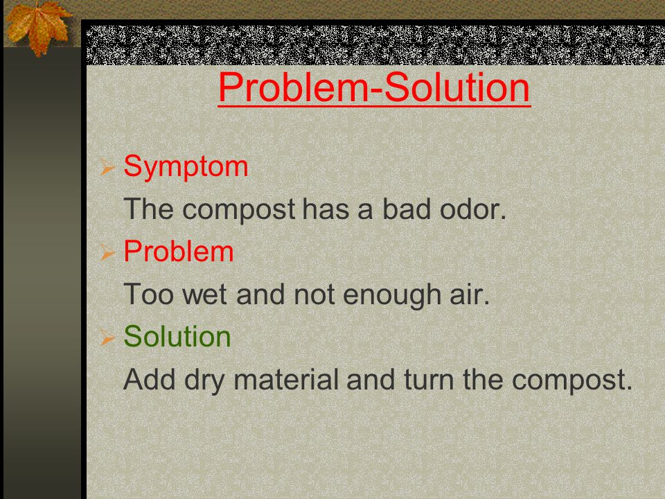 Problem-Solution  Symptom The compost has a bad odor.  Problem Too wet and not enough air.  Solution Add dry material and turn the compost.