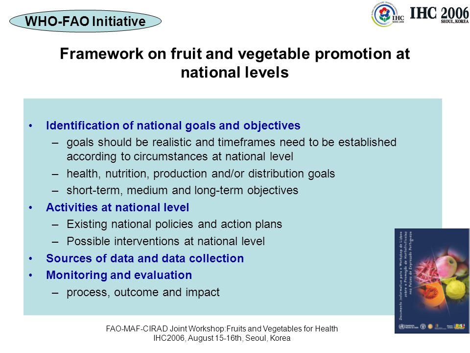 FAO-MAF-CIRAD Joint Workshop:Fruits and Vegetables for Health IHC2006, August 15-16th, Seoul, Korea Framework on fruit and vegetable promotion at national levels Identification of national goals and objectives –goals should be realistic and timeframes need to be established according to circumstances at national level –health, nutrition, production and/or distribution goals –short-term, medium and long-term objectives Activities at national level –Existing national policies and action plans –Possible interventions at national level Sources of data and data collection Monitoring and evaluation –process, outcome and impact WHO-FAO Initiative