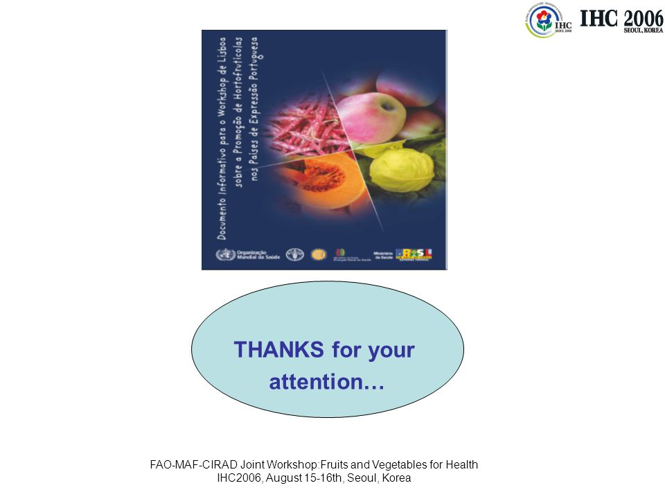 FAO-MAF-CIRAD Joint Workshop:Fruits and Vegetables for Health IHC2006, August 15-16th, Seoul, Korea THANKS for your attention…
