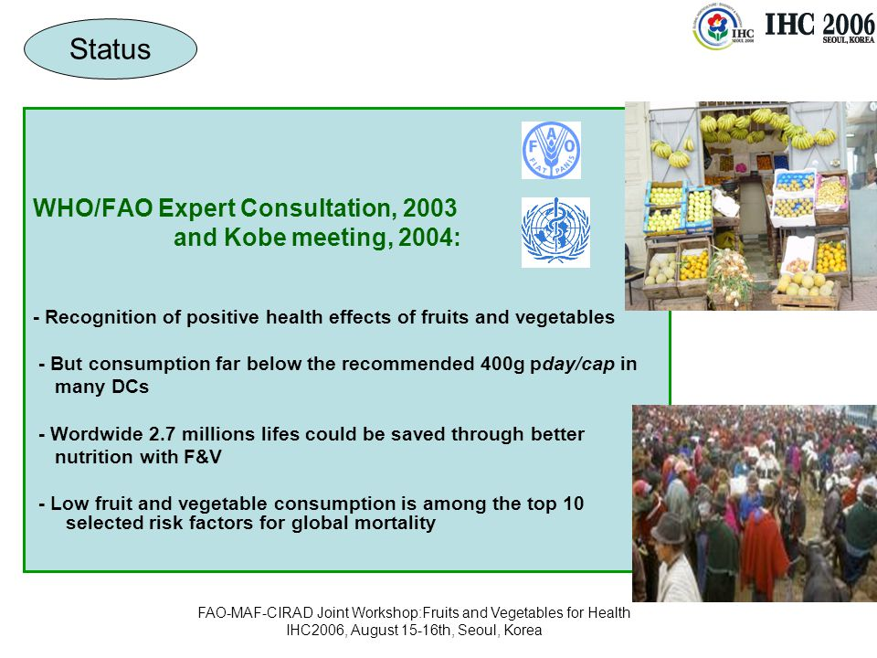 FAO-MAF-CIRAD Joint Workshop:Fruits and Vegetables for Health IHC2006, August 15-16th, Seoul, Korea WHO/FAO Expert Consultation, 2003 and Kobe meeting, 2004: - Recognition of positive health effects of fruits and vegetables - But consumption far below the recommended 400g pday/cap in many DCs - Wordwide 2.7 millions lifes could be saved through better nutrition with F&V - Low fruit and vegetable consumption is among the top 10 selected risk factors for global mortality Status
