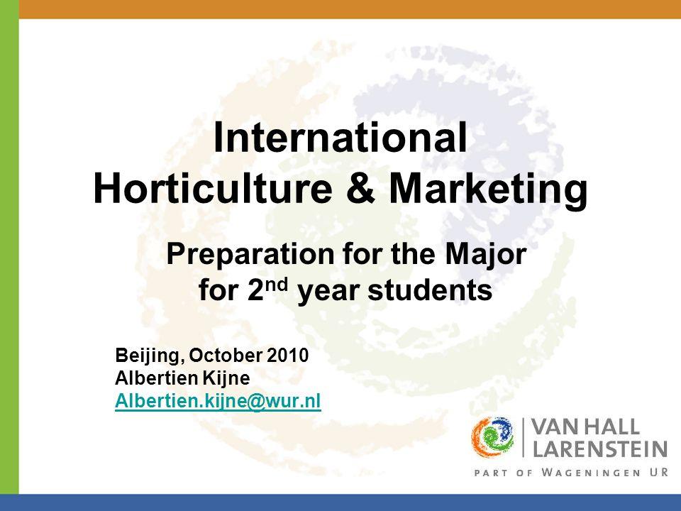 International Horticulture & Marketing Preparation for the Major for 2 nd year students Beijing, October 2010 Albertien Kijne Albertien.kijne@wur.nl
