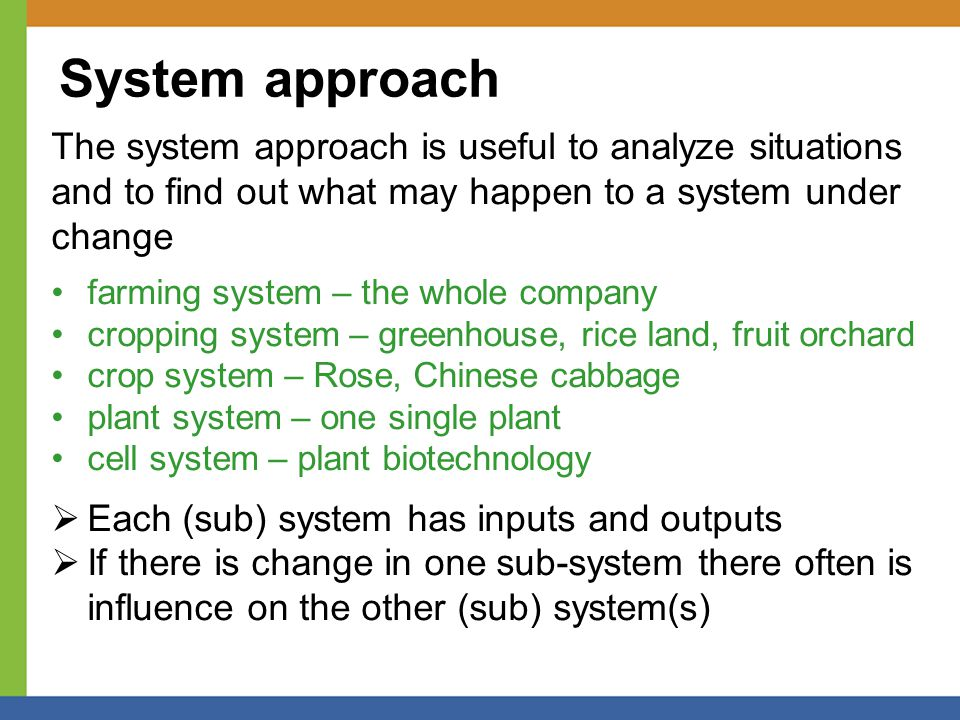 System approach The system approach is useful to analyze situations and to find out what may happen to a system under change farming system – the whole company cropping system – greenhouse, rice land, fruit orchard crop system – Rose, Chinese cabbage plant system – one single plant cell system – plant biotechnology  Each (sub) system has inputs and outputs  If there is change in one sub-system there often is influence on the other (sub) system(s)
