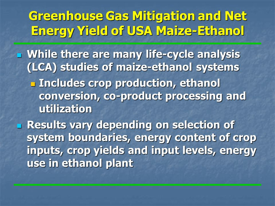 Greenhouse Gas Mitigation and Net Energy Yield of USA Maize-Ethanol While there are many life-cycle analysis (LCA) studies of maize-ethanol systems While there are many life-cycle analysis (LCA) studies of maize-ethanol systems Includes crop production, ethanol conversion, co-product processing and utilization Includes crop production, ethanol conversion, co-product processing and utilization Results vary depending on selection of system boundaries, energy content of crop inputs, crop yields and input levels, energy use in ethanol plant Results vary depending on selection of system boundaries, energy content of crop inputs, crop yields and input levels, energy use in ethanol plant