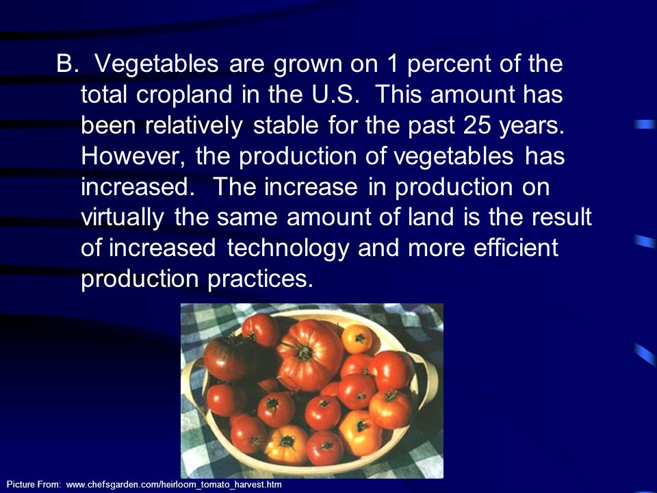 B. Vegetables are grown on 1 percent of the total cropland in the U.S. This amount has been relatively stable for the past 25 years. However, the prod