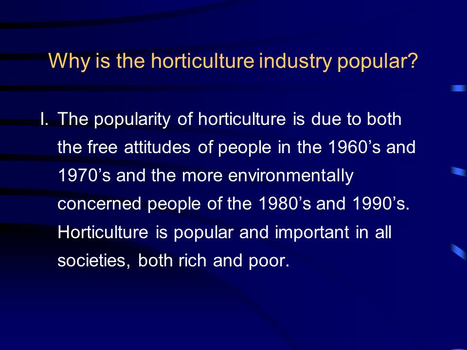 Why is the horticulture industry popular? I.The popularity of horticulture is due to both the free attitudes of people in the 1960's and 1970's and th