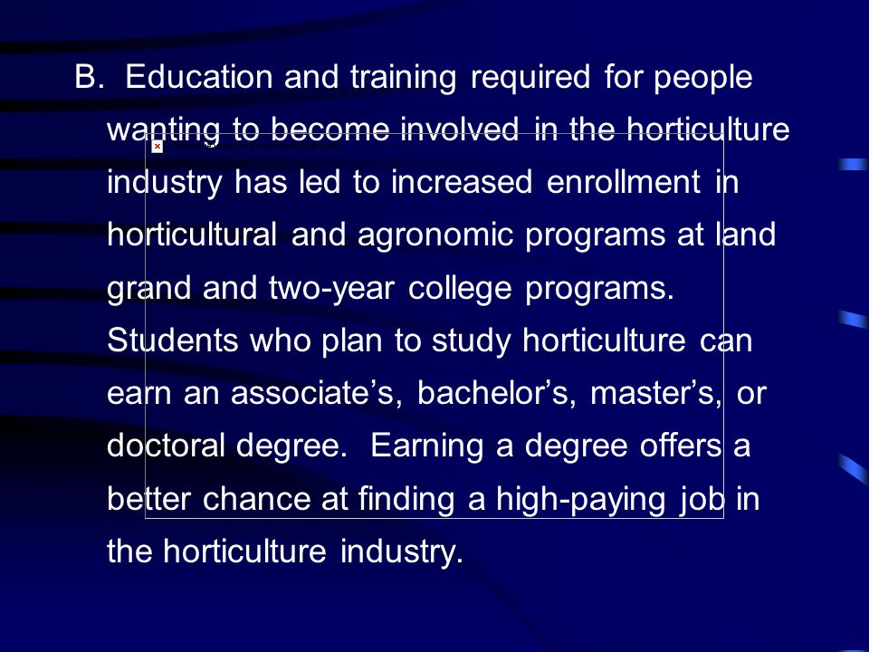 B. Education and training required for people wanting to become involved in the horticulture industry has led to increased enrollment in horticultural