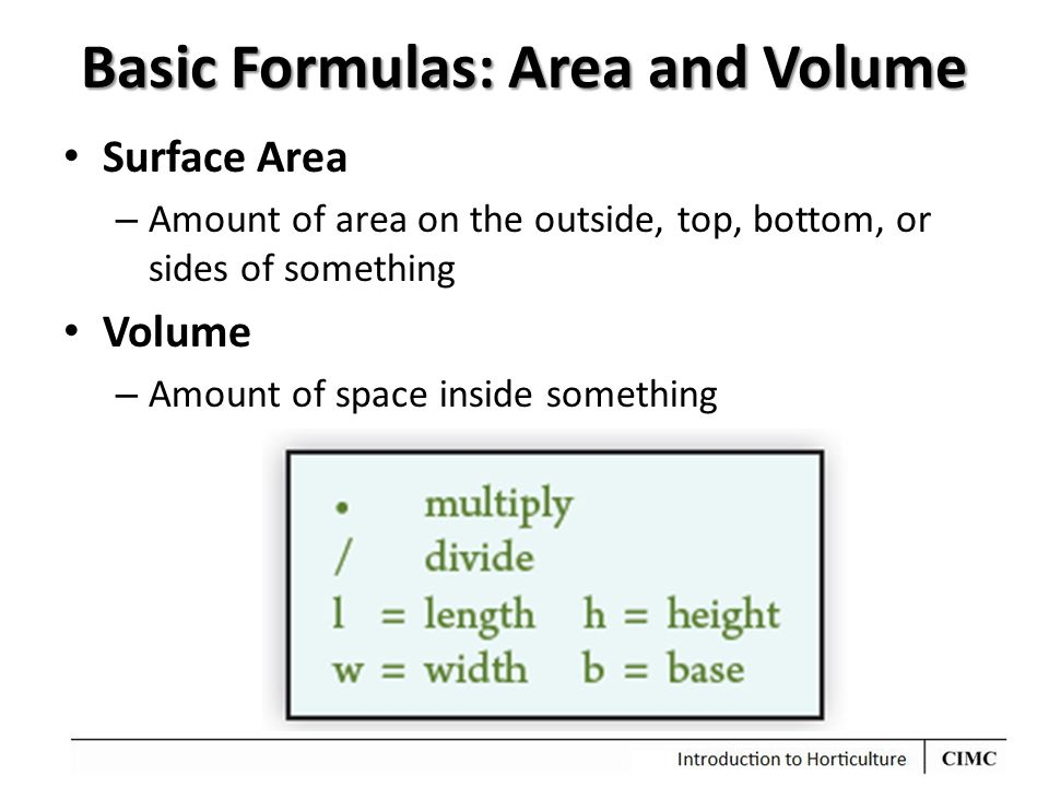 Basic Formulas: Area and Volume Surface Area – Amount of area on the outside, top, bottom, or sides of something Volume – Amount of space inside something