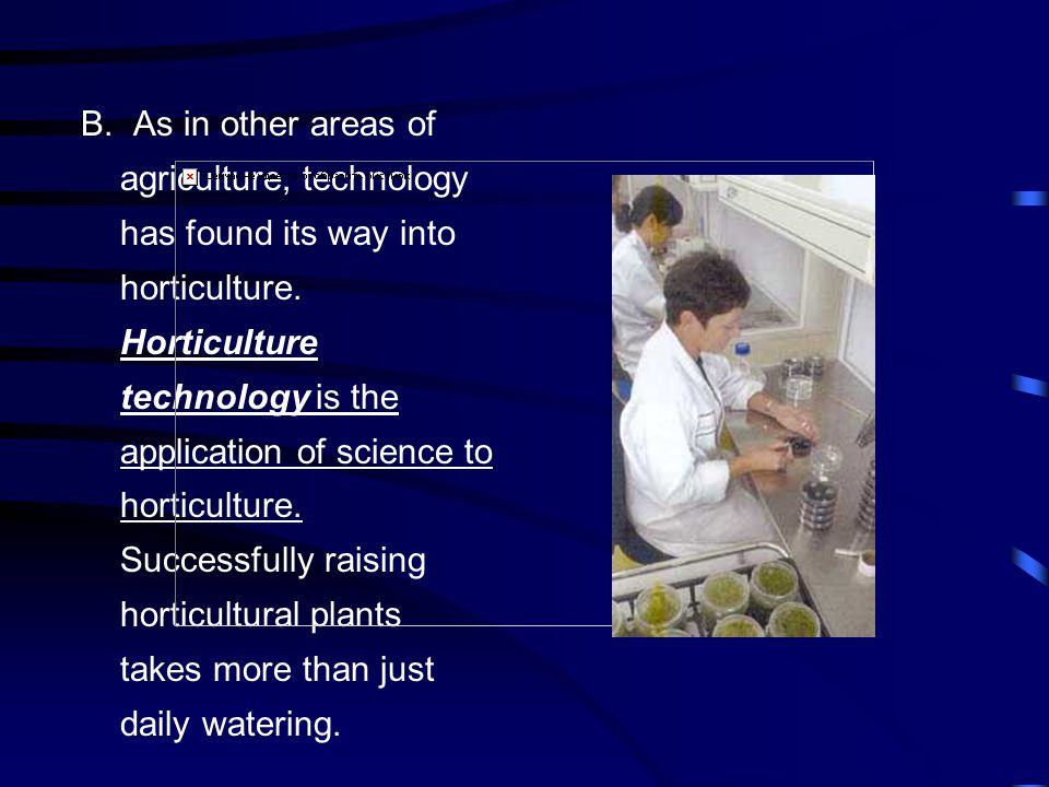 B.As in other areas of agriculture, technology has found its way into horticulture.