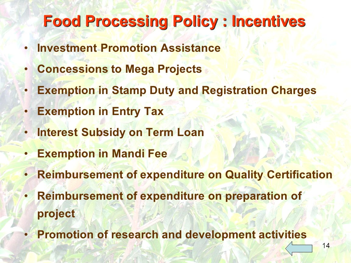 14 Investment Promotion Assistance Concessions to Mega Projects Exemption in Stamp Duty and Registration Charges Exemption in Entry Tax Interest Subsidy on Term Loan Exemption in Mandi Fee Reimbursement of expenditure on Quality Certification Reimbursement of expenditure on preparation of project Promotion of research and development activities Food Processing Policy : Incentives