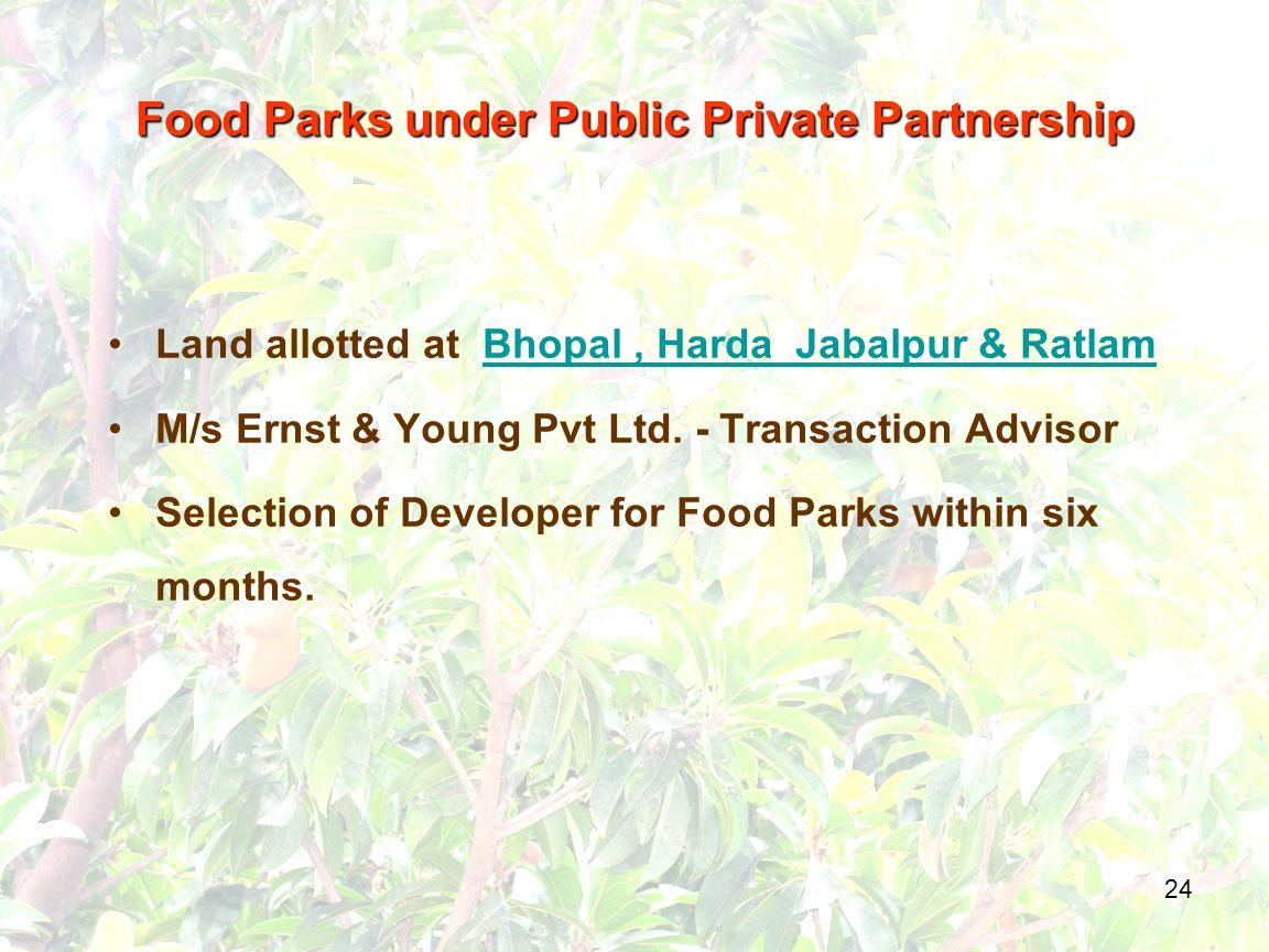 24 Food Parks under Public Private Partnership Land allotted at Bhopal, Harda Jabalpur & RatlamBhopal, Harda Jabalpur & Ratlam M/s Ernst & Young Pvt Ltd.