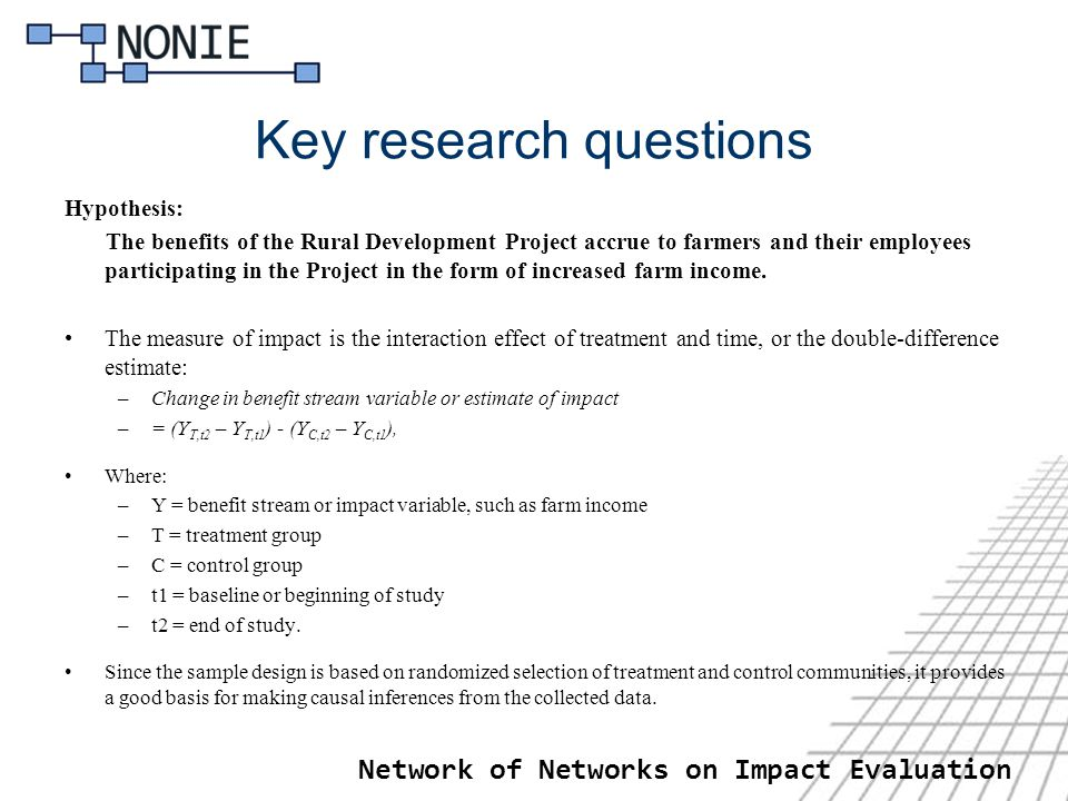 Network of Networks on Impact Evaluation Key research questions Hypothesis: The benefits of the Rural Development Project accrue to farmers and their employees participating in the Project in the form of increased farm income.