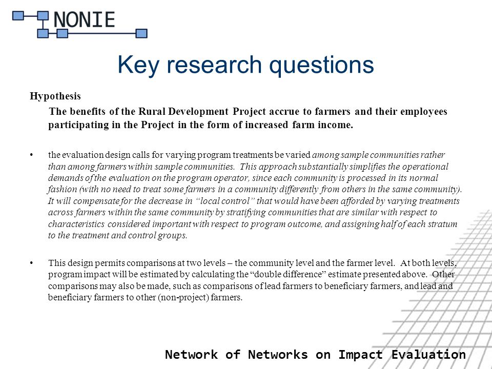Network of Networks on Impact Evaluation Key research questions Hypothesis The benefits of the Rural Development Project accrue to farmers and their employees participating in the Project in the form of increased farm income.