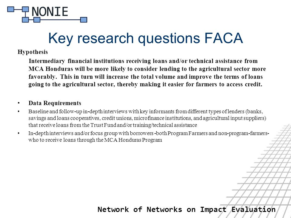 Network of Networks on Impact Evaluation Key research questions FACA Hypothesis Intermediary financial institutions receiving loans and/or technical assistance from MCA Honduras will be more likely to consider lending to the agricultural sector more favorably.