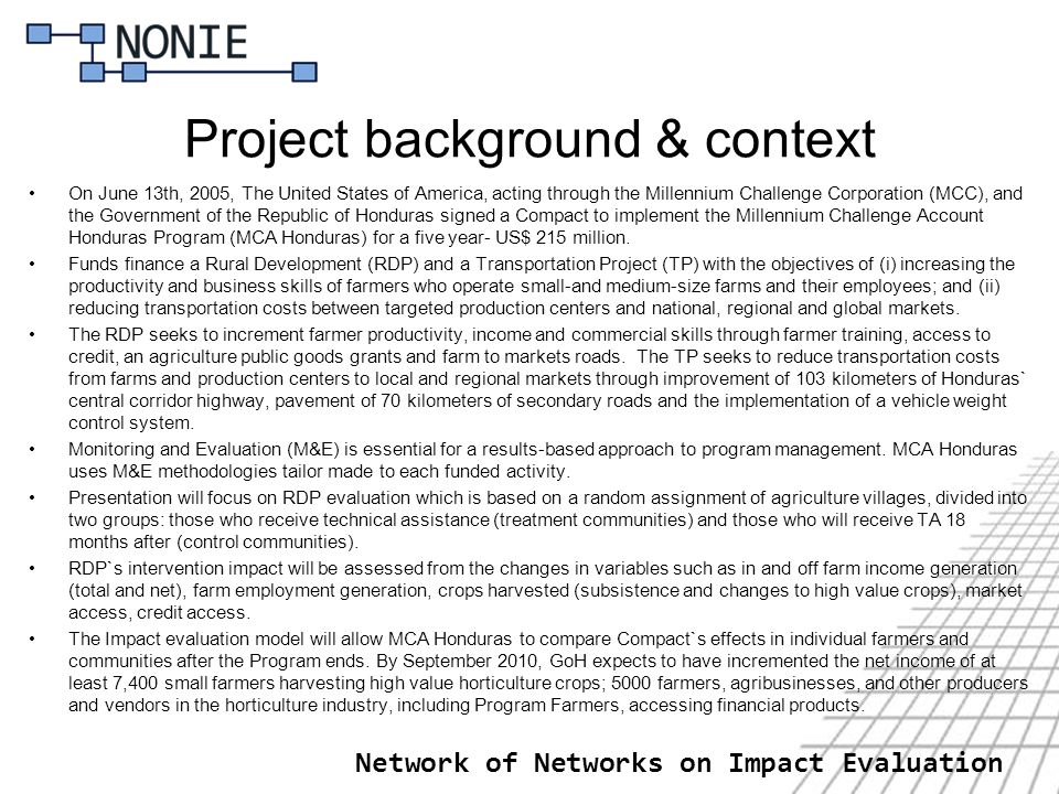 Network of Networks on Impact Evaluation Project background & context On June 13th, 2005, The United States of America, acting through the Millennium Challenge Corporation (MCC), and the Government of the Republic of Honduras signed a Compact to implement the Millennium Challenge Account Honduras Program (MCA Honduras) for a five year- US$ 215 million.
