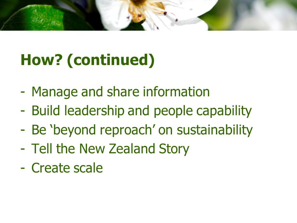 How? (continued) -Manage and share information -Build leadership and people capability -Be 'beyond reproach' on sustainability -Tell the New Zealand S