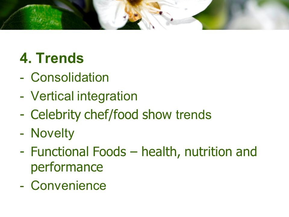 4. Trends -Consolidation -Vertical integration -Celebrity chef/food show trends -Novelty -Functional Foods – health, nutrition and performance -Conven
