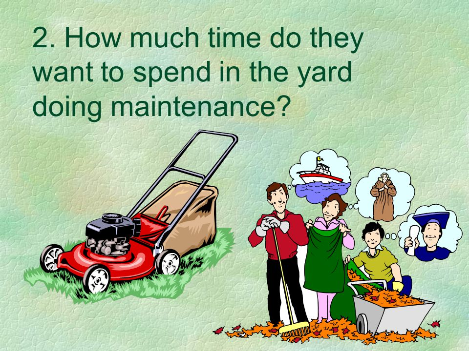 2. How much time do they want to spend in the yard doing maintenance?