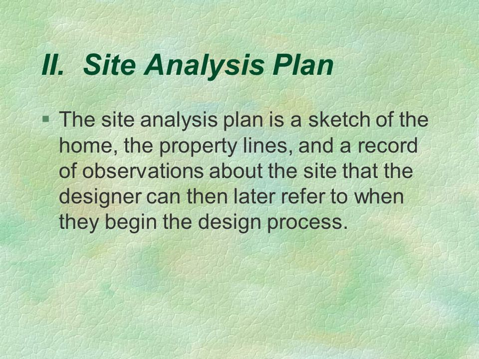 II. Site Analysis Plan §The site analysis plan is a sketch of the home, the property lines, and a record of observations about the site that the desig