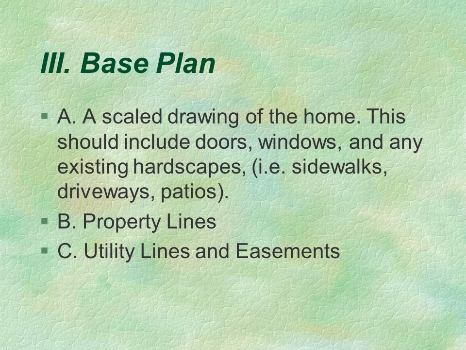 III. Base Plan §A. A scaled drawing of the home. This should include doors, windows, and any existing hardscapes, (i.e. sidewalks, driveways, patios).