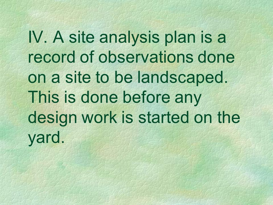 IV. A site analysis plan is a record of observations done on a site to be landscaped. This is done before any design work is started on the yard.