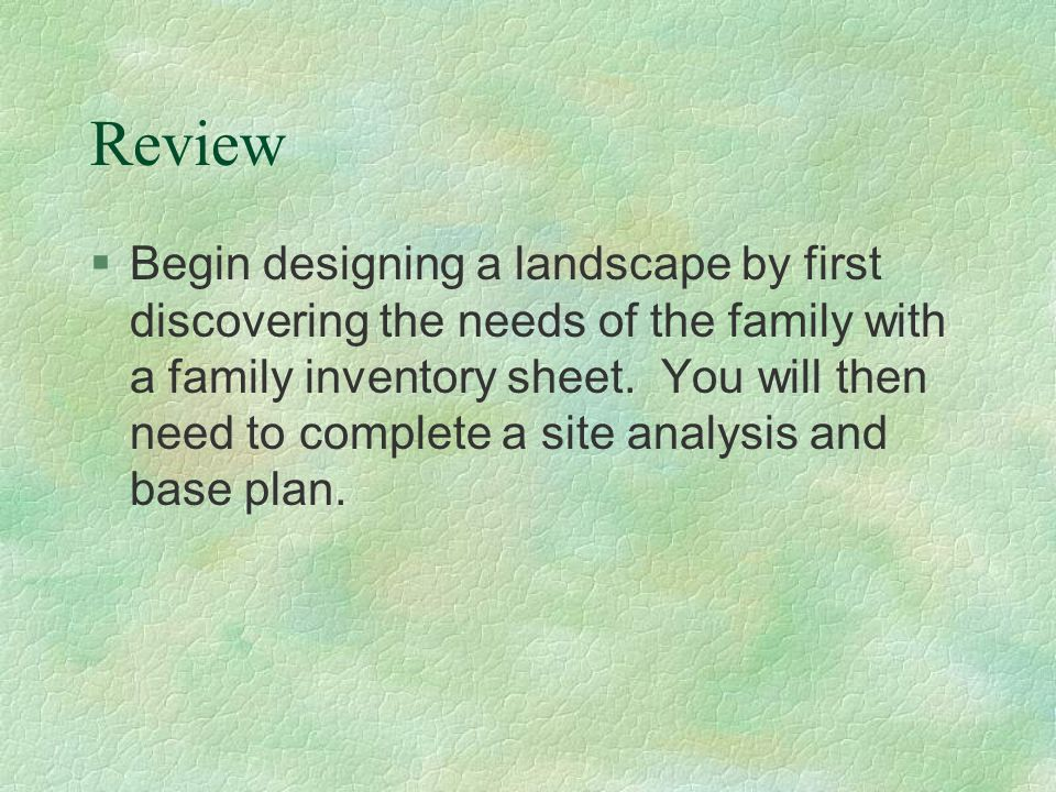 Review §Begin designing a landscape by first discovering the needs of the family with a family inventory sheet. You will then need to complete a site