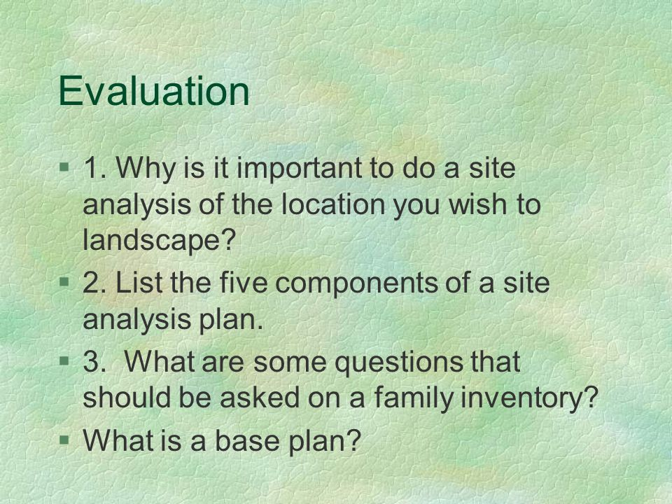 Evaluation §1. Why is it important to do a site analysis of the location you wish to landscape? §2. List the five components of a site analysis plan.