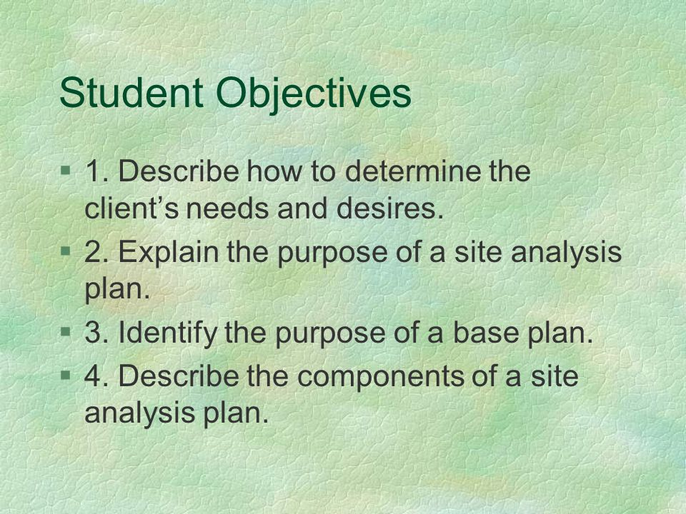 Student Objectives §1. Describe how to determine the client's needs and desires. §2. Explain the purpose of a site analysis plan. §3. Identify the pur