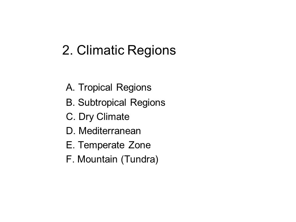2. Climatic Regions A. Tropical Regions B. Subtropical Regions C. Dry Climate D. Mediterranean E. Temperate Zone F. Mountain (Tundra)