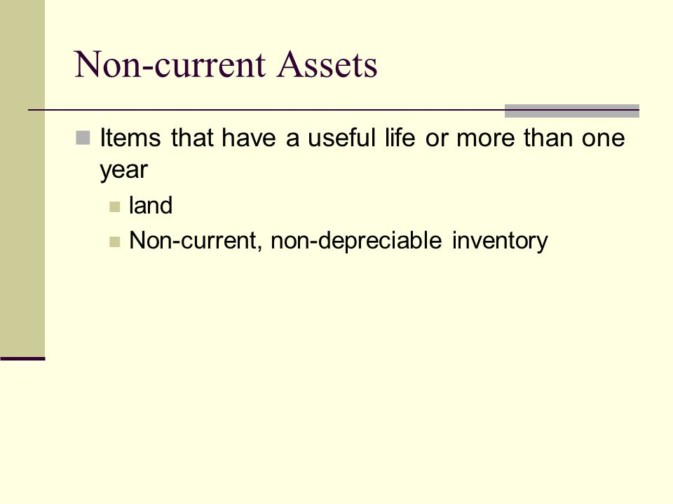 Non-current Assets Items that have a useful life or more than one year land Non-current, non-depreciable inventory