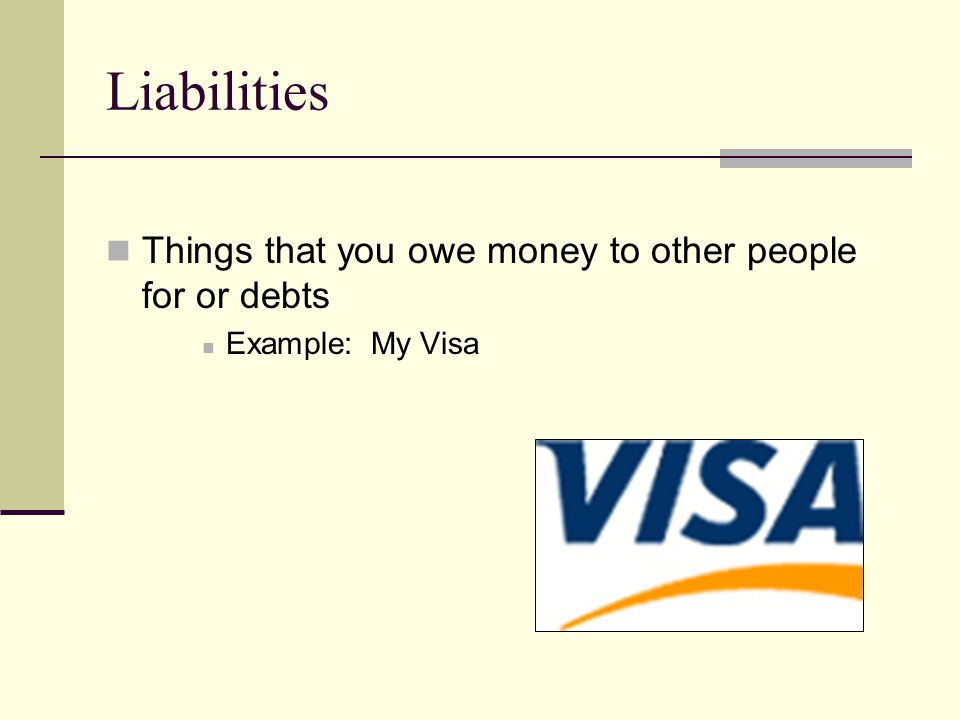 Liabilities Things that you owe money to other people for or debts Example: My Visa