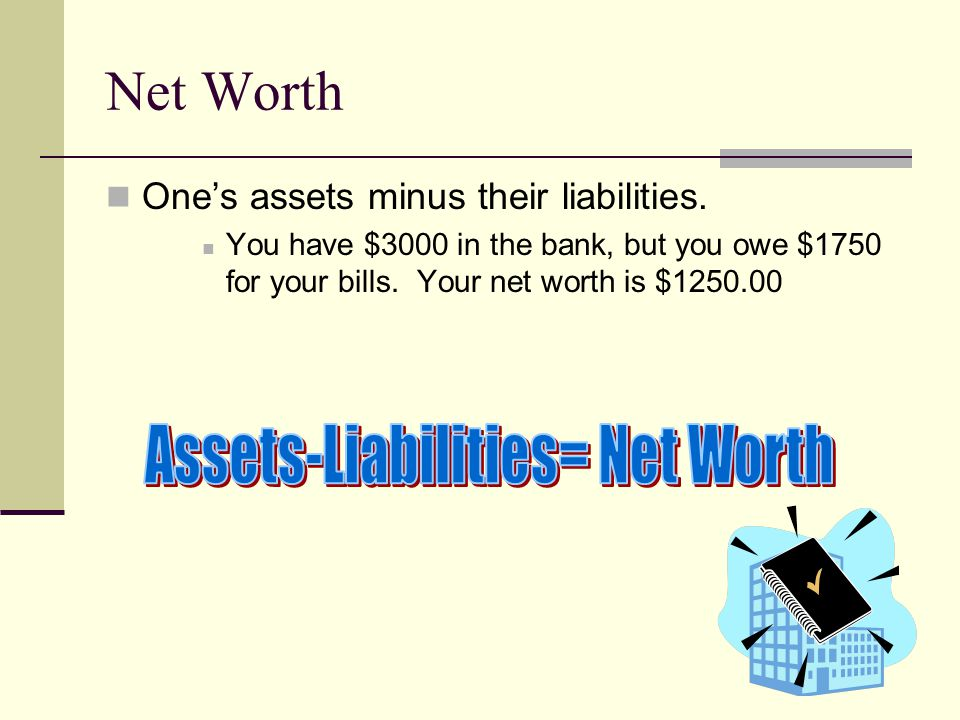 Net Worth One's assets minus their liabilities.